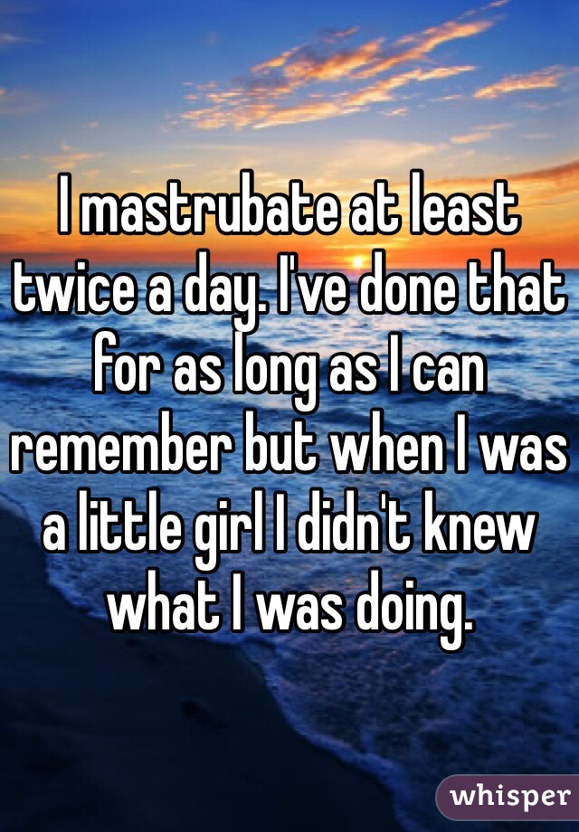 I mastrubate at least twice a day. I've done that for as long as I can remember but when I was a little girl I didn't knew what I was doing.