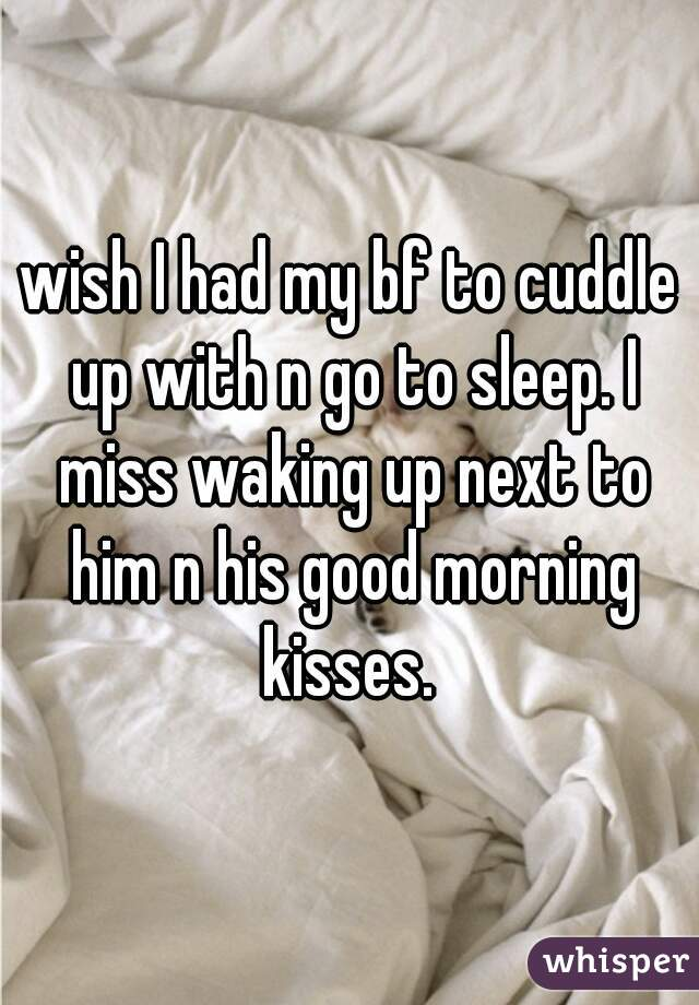 wish I had my bf to cuddle up with n go to sleep. I miss waking up next to him n his good morning kisses.