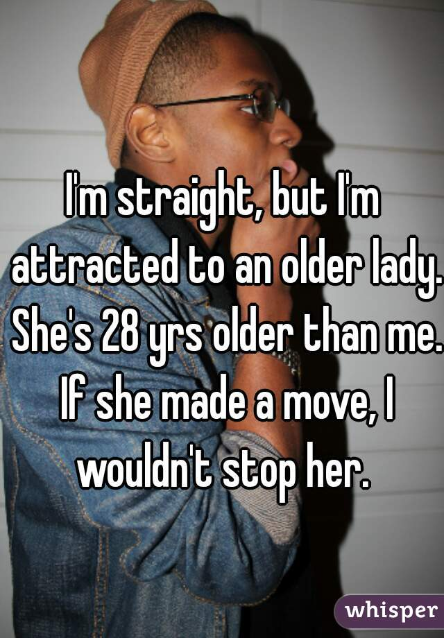 I'm straight, but I'm attracted to an older lady. She's 28 yrs older than me. If she made a move, I wouldn't stop her.