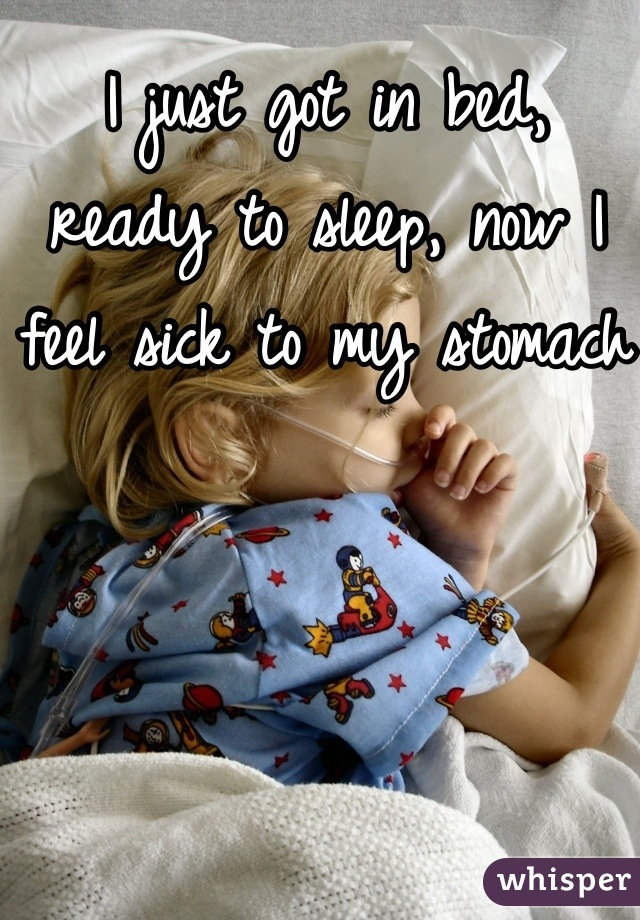 I just got in bed, ready to sleep, now I feel sick to my stomach