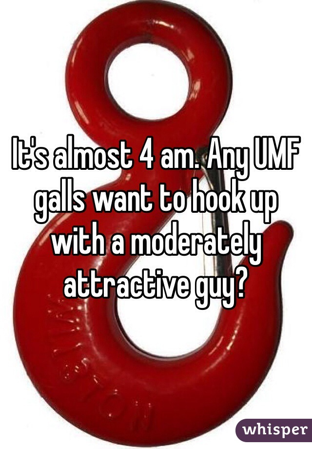 It's almost 4 am. Any UMF galls want to hook up with a moderately attractive guy?