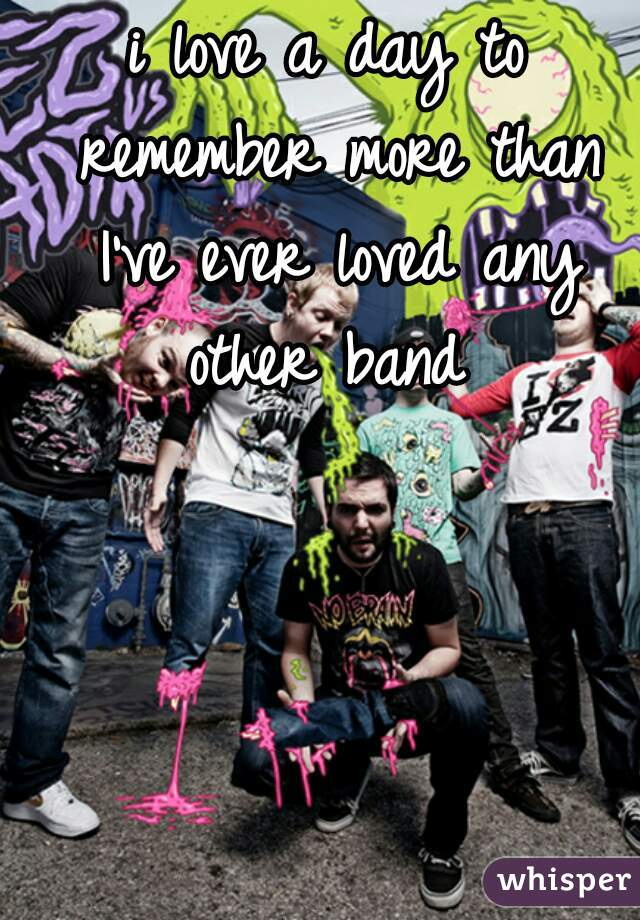 i love a day to remember more than I've ever loved any other band