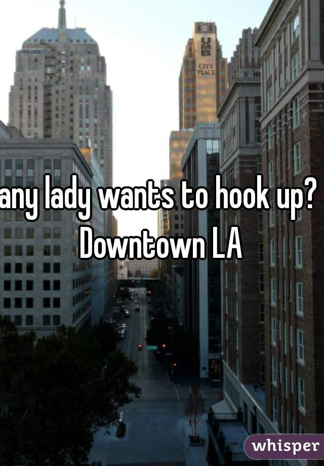 any lady wants to hook up?  Downtown LA