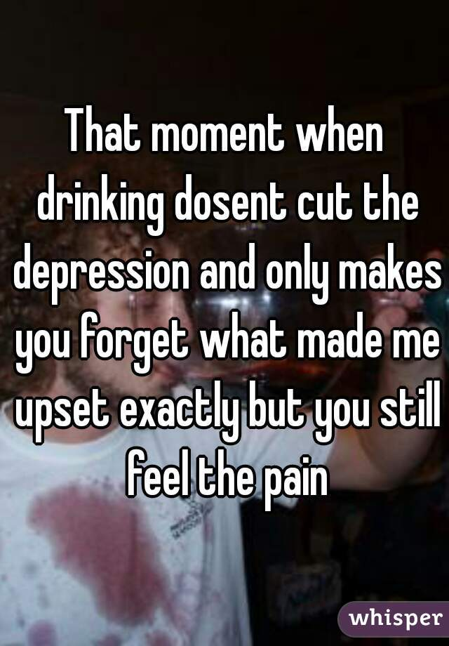 That moment when drinking dosent cut the depression and only makes you forget what made me upset exactly but you still feel the pain