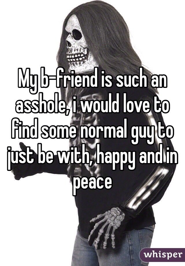 My b-friend is such an asshole, i would love to find some normal guy to just be with, happy and in peace