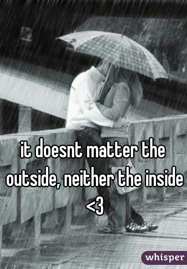 it doesnt matter the outside, neither the inside <3