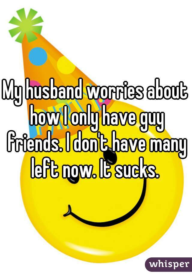 My husband worries about how I only have guy friends. I don't have many left now. It sucks.
