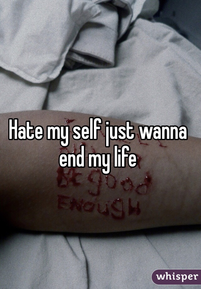 Hate my self just wanna end my life