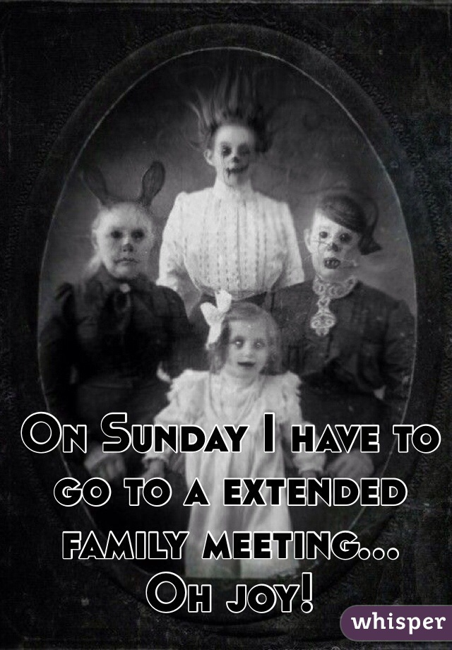 On Sunday I have to go to a extended family meeting... Oh joy!