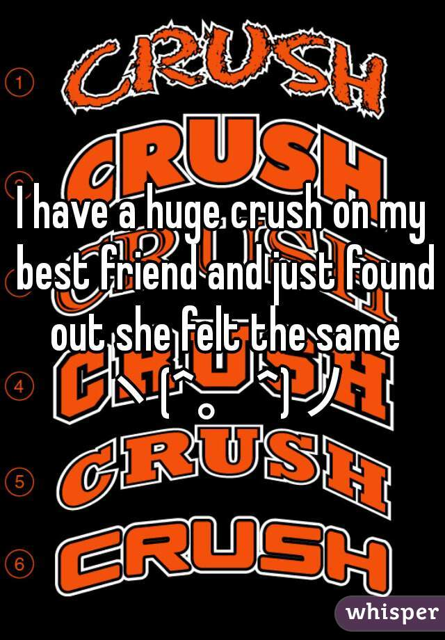 I have a huge crush on my best friend and just found out she felt the same ヽ(^。^)ノ