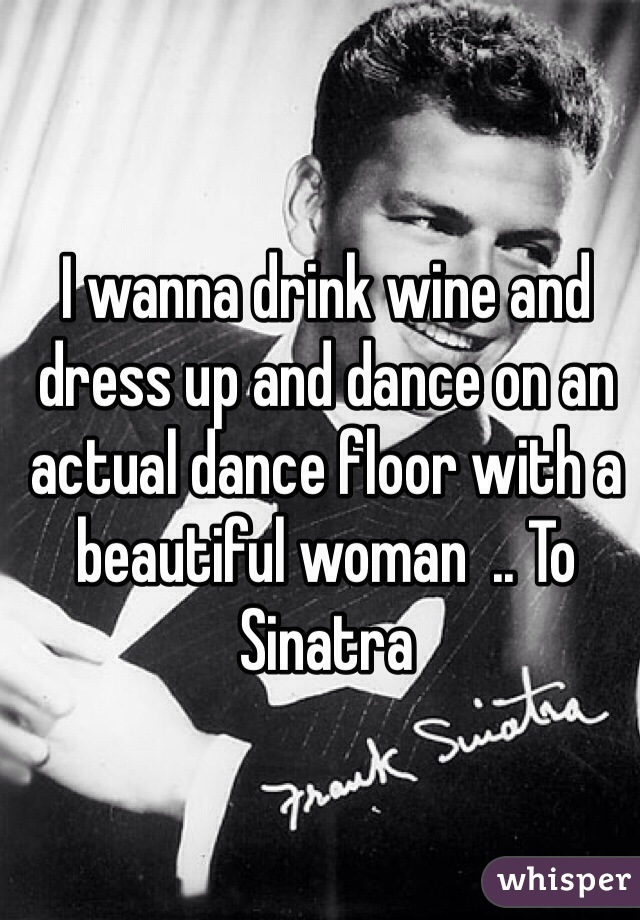 I wanna drink wine and dress up and dance on an actual dance floor with a beautiful woman  .. To Sinatra