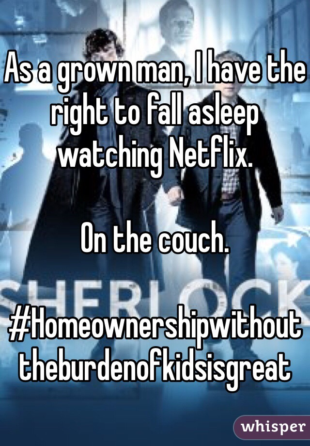 As a grown man, I have the right to fall asleep watching Netflix.  On the couch.   #Homeownershipwithouttheburdenofkidsisgreat