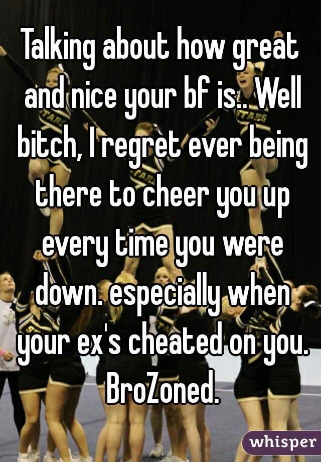 Talking about how great and nice your bf is.. Well bitch, I regret ever being there to cheer you up every time you were down. especially when your ex's cheated on you. BroZoned.