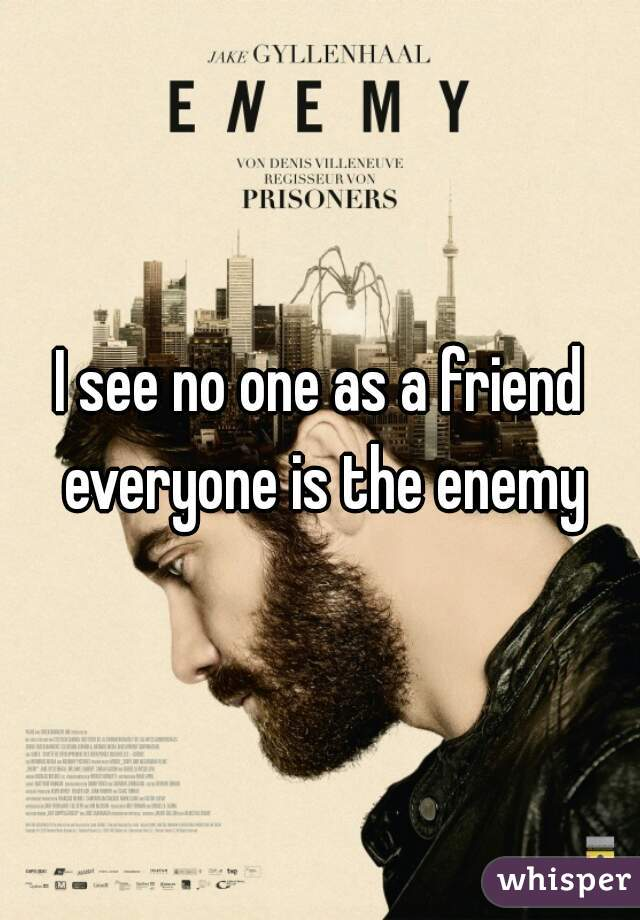 I see no one as a friend everyone is the enemy