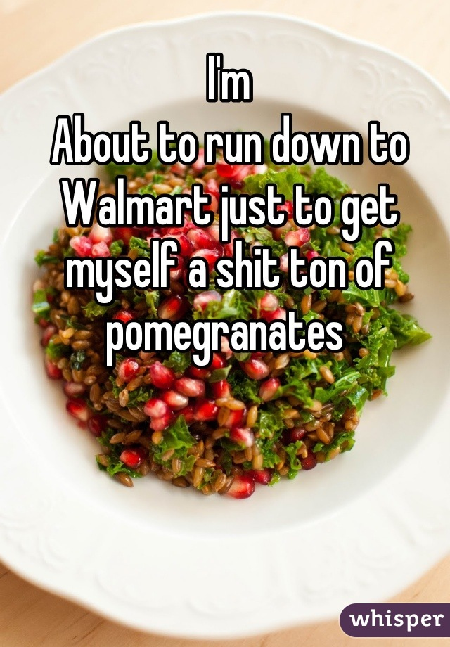 I'm About to run down to Walmart just to get myself a shit ton of pomegranates