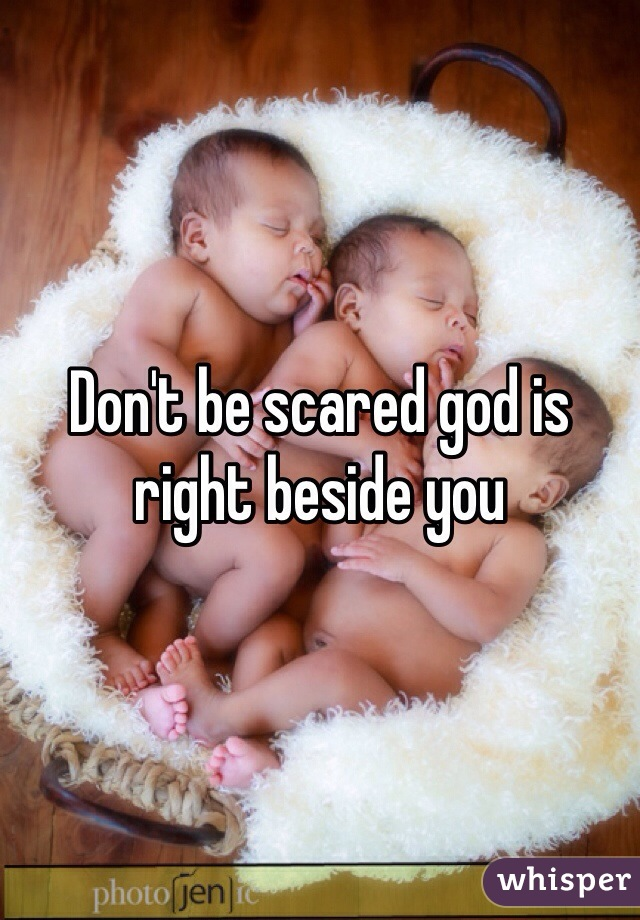 Don't be scared god is right beside you