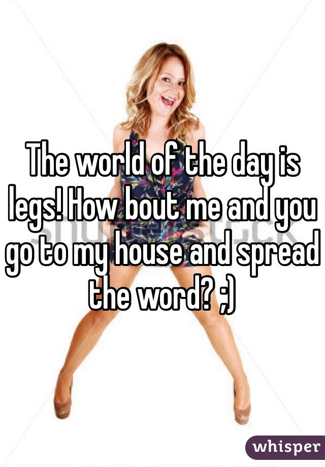 The world of the day is legs! How bout me and you go to my house and spread the word? ;)