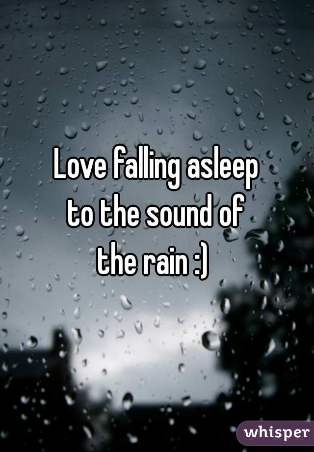 Love falling asleep to the sound of the rain :)