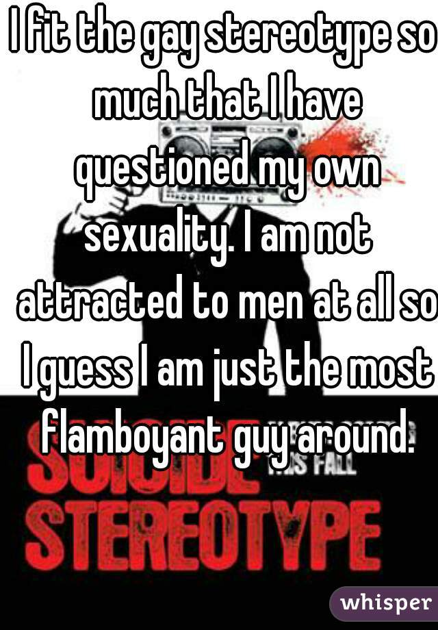 I fit the gay stereotype so much that I have questioned my own sexuality. I am not attracted to men at all so I guess I am just the most flamboyant guy around.