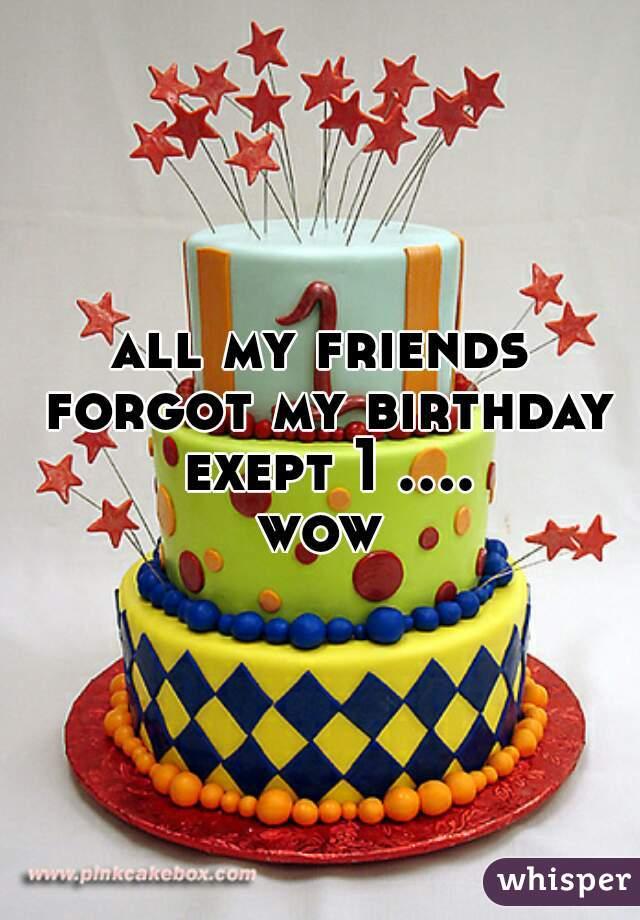 all my friends forgot my birthday exept 1 .... wow