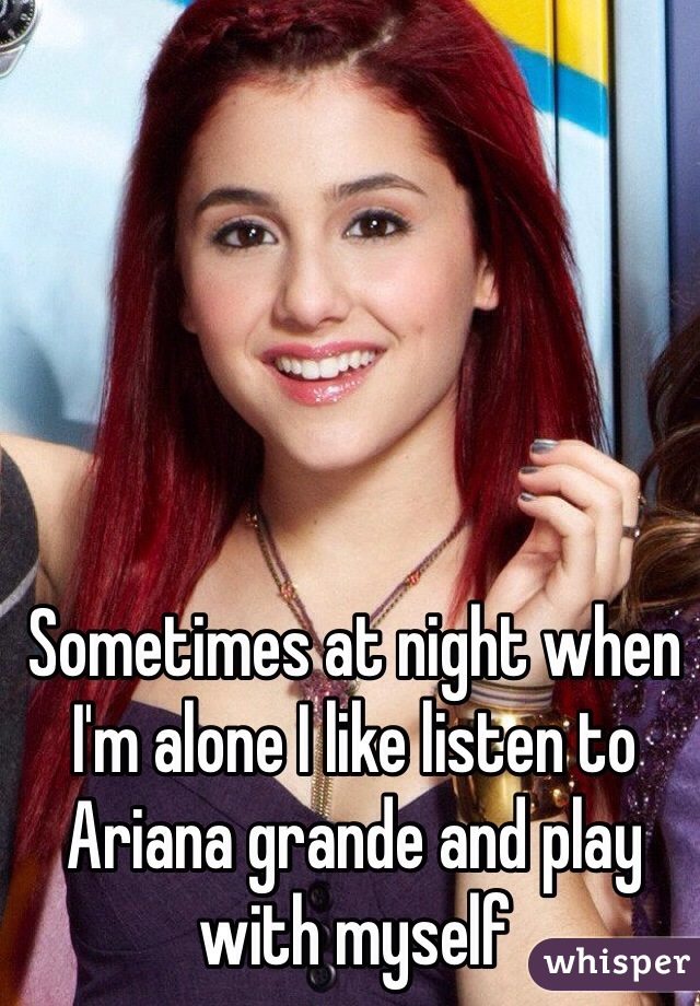 Sometimes at night when I'm alone I like listen to Ariana grande and play with myself