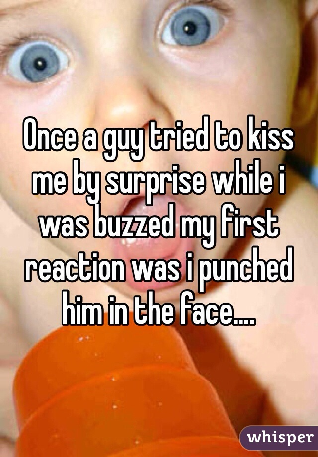Once a guy tried to kiss me by surprise while i was buzzed my first reaction was i punched him in the face....