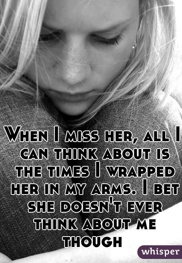 When I miss her, all I can think about is the times I wrapped her in my arms. I bet she doesn't ever think about me though