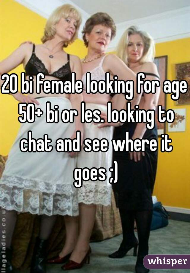 20 bi female looking for age 50+ bi or les. looking to chat and see where it goes ;)