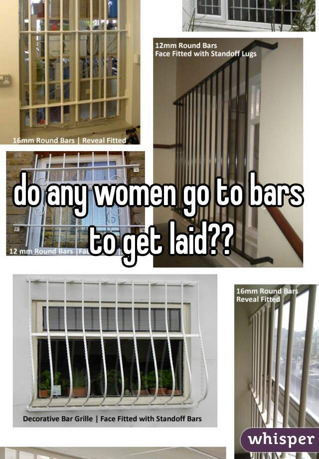 do any women go to bars to get laid??