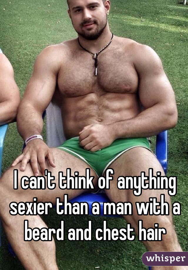 I can't think of anything sexier than a man with a beard and chest hair