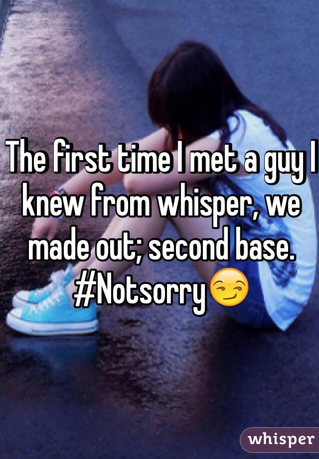 The first time I met a guy I knew from whisper, we made out; second base.  #Notsorry😏