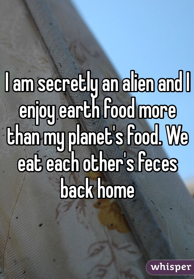 I am secretly an alien and I enjoy earth food more than my planet's food. We eat each other's feces back home