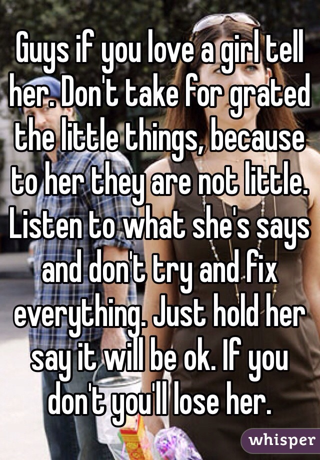 Guys if you love a girl tell her. Don't take for grated the little things, because to her they are not little. Listen to what she's says and don't try and fix everything. Just hold her say it will be ok. If you don't you'll lose her.
