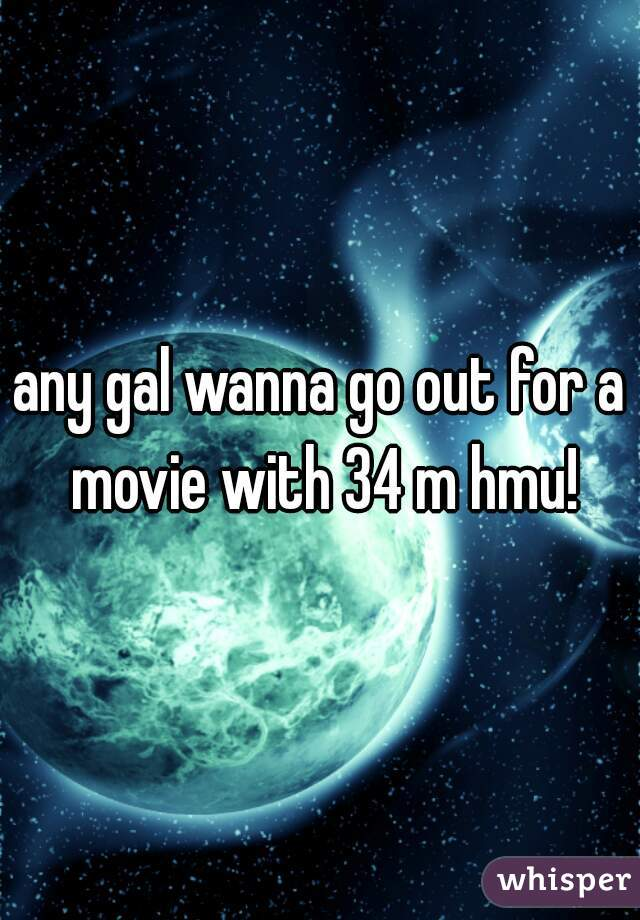 any gal wanna go out for a movie with 34 m hmu!