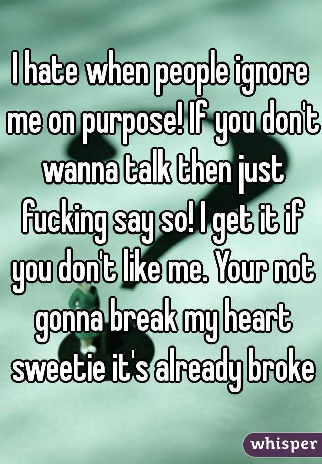 I hate when people ignore me on purpose! If you don't wanna talk then just fucking say so! I get it if you don't like me. Your not gonna break my heart sweetie it's already broken
