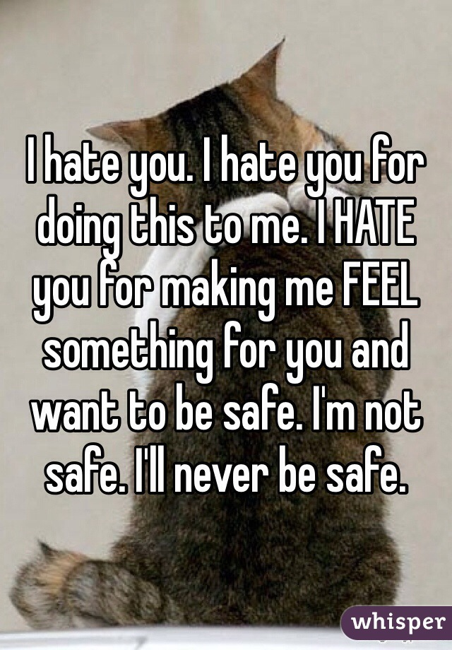 I hate you. I hate you for doing this to me. I HATE you for making me FEEL something for you and want to be safe. I'm not safe. I'll never be safe.