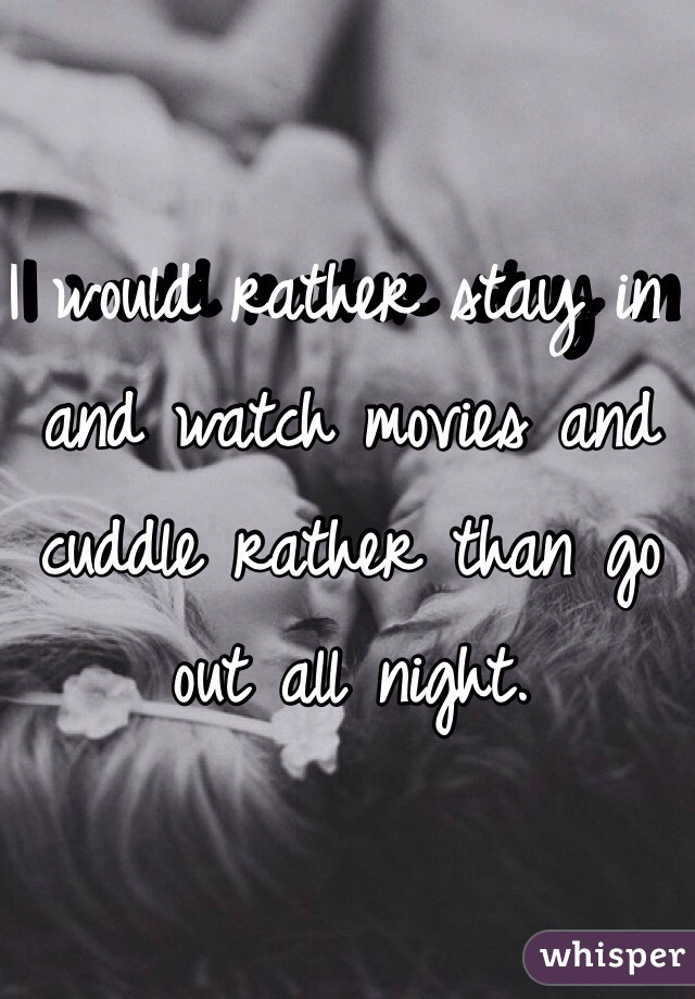 I would rather stay in and watch movies and cuddle rather than go out all night.