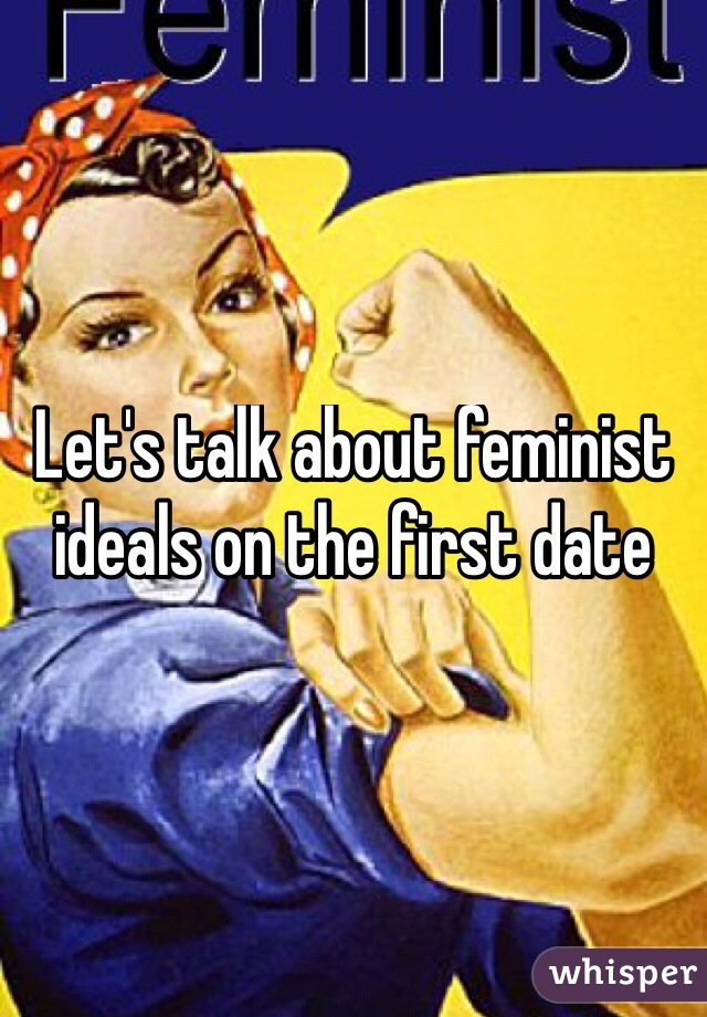 Let's talk about feminist ideals on the first date