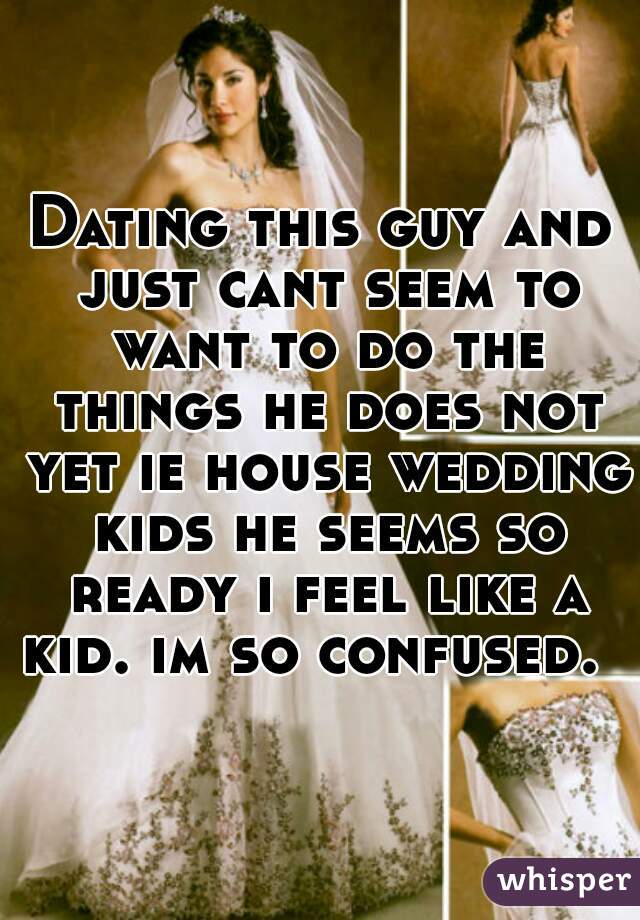 Dating this guy and just cant seem to want to do the things he does not yet ie house wedding kids he seems so ready i feel like a kid. im so confused.