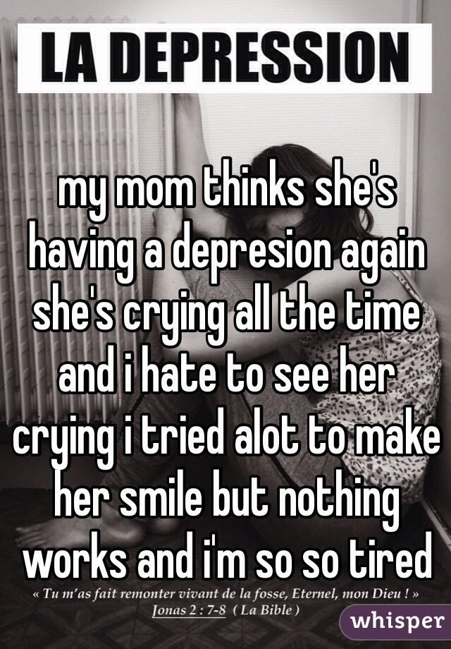 my mom thinks she's having a depresion again she's crying all the time and i hate to see her crying i tried alot to make her smile but nothing works and i'm so so tired