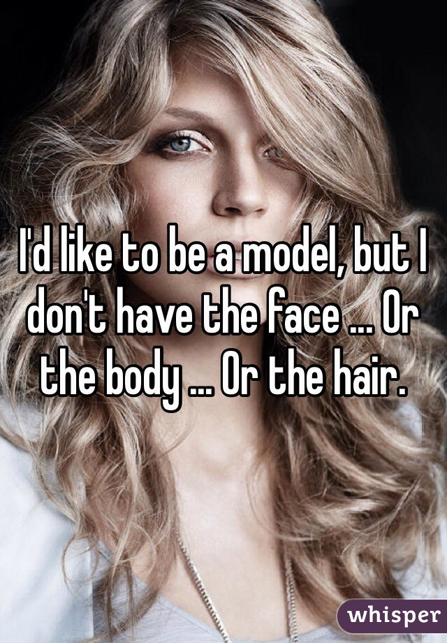 I'd like to be a model, but I don't have the face ... Or the body ... Or the hair.