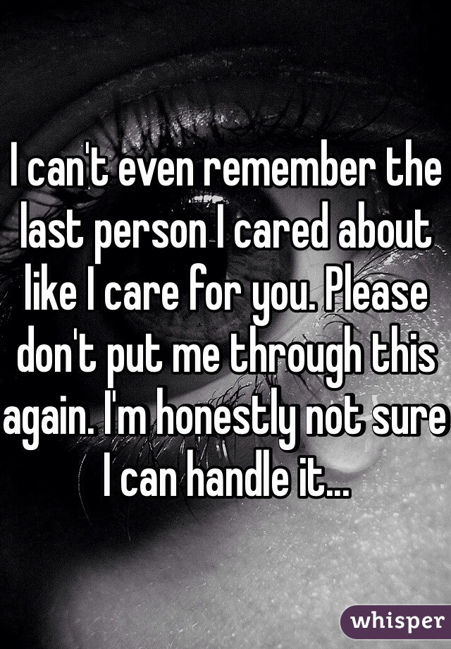 I can't even remember the last person I cared about like I care for you. Please don't put me through this again. I'm honestly not sure I can handle it...