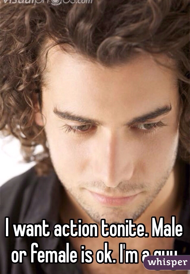 I want action tonite. Male or female is ok. I'm a guy