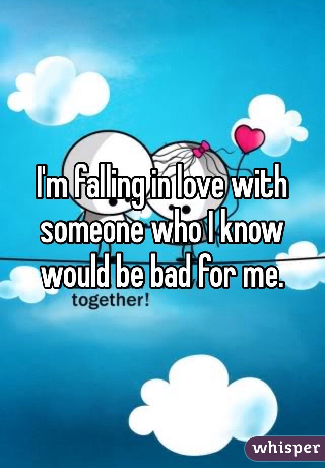 I'm falling in love with someone who I know would be bad for me.