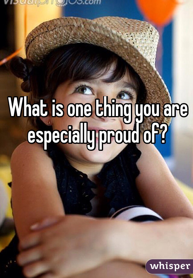 What is one thing you are especially proud of?