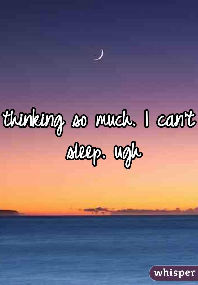 thinking so much. I can't sleep. ugh