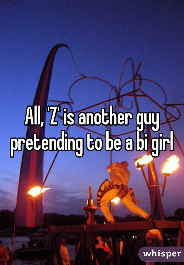 All, 'Z' is another guy pretending to be a bi girl