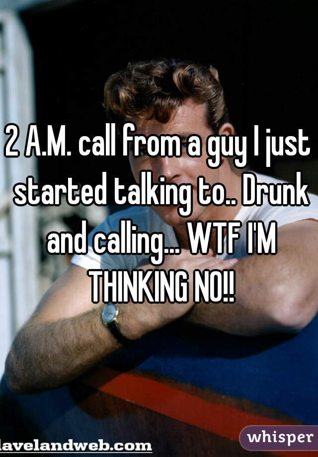 2 A.M. call from a guy I just started talking to.. Drunk and calling... WTF I'M THINKING NO!!
