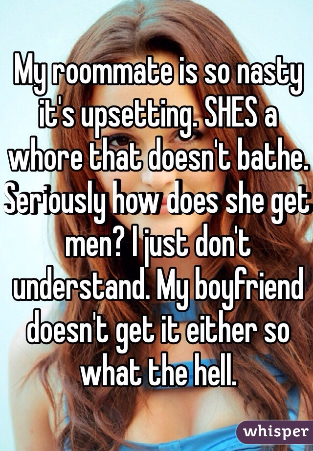 My roommate is so nasty it's upsetting. SHES a whore that doesn't bathe. Seriously how does she get men? I just don't understand. My boyfriend doesn't get it either so what the hell.