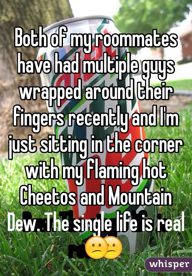 Both of my roommates have had multiple guys wrapped around their fingers recently and I'm just sitting in the corner with my flaming hot Cheetos and Mountain Dew. The single life is real😕
